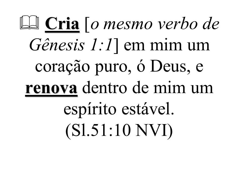  Cria [o mesmo verbo de Gênesis 1:1] em mim um coração puro, ó Deus, e renova dentro de mim um espírito estável.